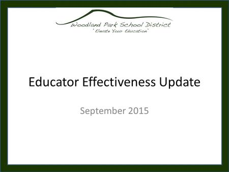 Educator Effectiveness Update September 2015. Training Outcomes Review the WPSD Evaluation System – Overall Focus – New & Modified Components – System.
