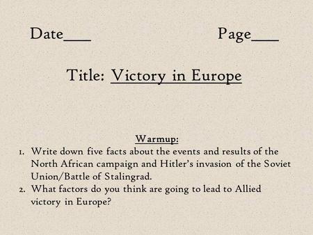Date____Page____ Title: Victory in Europe Warmup: 1.Write down five facts about the events and results of the North African campaign and Hitler's invasion.