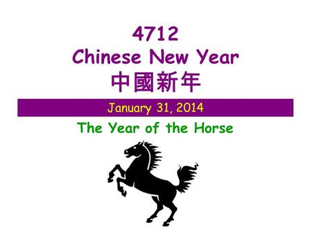 January 31, 2014 4712 Chinese New Year 中國新年 The Year of the Horse.