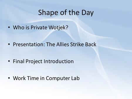 Shape of the Day Who is Private Wotjek? Presentation: The Allies Strike Back Final Project Introduction Work Time in Computer Lab.
