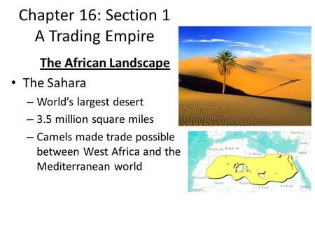 Chapter 16: Section 1 A Trading Empire The African Landscape The Sahara – World's largest desert – 3.5 million square miles – Camels made trade possible.