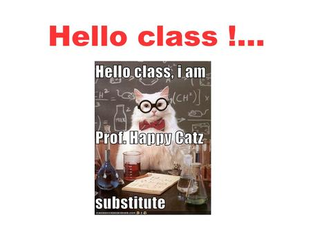 Hello class !.... And how do you do, today ? Great ! Good to know !...