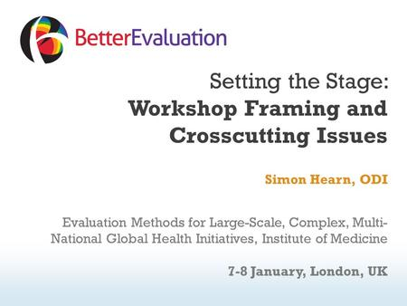 Setting the Stage: Workshop Framing and Crosscutting Issues Simon Hearn, ODI Evaluation Methods for Large-Scale, Complex, Multi- National Global Health.