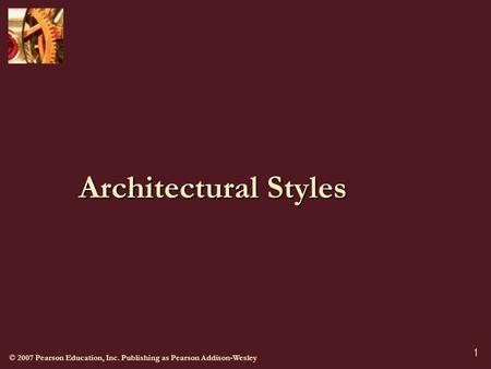 © 2007 Pearson Education, Inc. Publishing as Pearson Addison-Wesley 1 Architectural Styles.