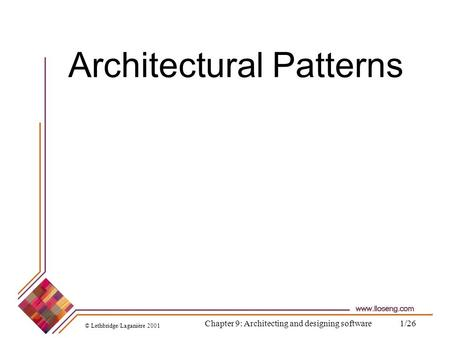 © Lethbridge/Laganière 2001 Chapter 9: Architecting and designing software1/26 Architectural Patterns.