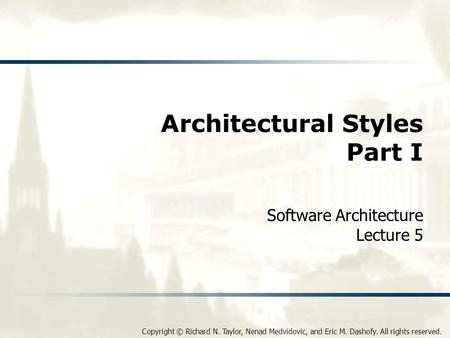 Copyright © Richard N. Taylor, Nenad Medvidovic, and Eric M. Dashofy. All rights reserved. Architectural Styles Part I Software Architecture Lecture 5.