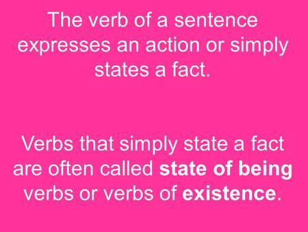 The verb of a sentence expresses an action or simply states a fact. Verbs that simply state a fact are often called state of being verbs or verbs of existence.