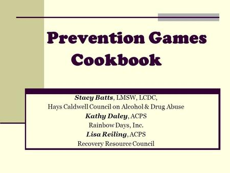 Prevention Games Cookbook Stacy Batts, LMSW, LCDC, Hays Caldwell Council on Alcohol & Drug Abuse Kathy Daley, ACPS Rainbow Days, Inc. Lisa Reiling, ACPS.