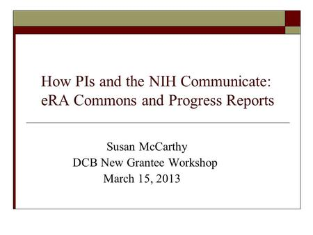 How PIs and the NIH Communicate: eRA Commons and Progress Reports Susan McCarthy DCB New Grantee Workshop March 15, 2013.
