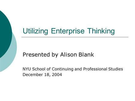 Utilizing Enterprise Thinking Presented by Alison Blank NYU School of Continuing and Professional Studies December 18, 2004.