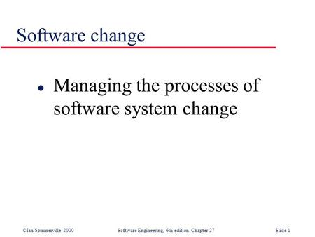 ©Ian Sommerville 2000 Software Engineering, 6th edition. Chapter 27Slide 1 Software change l Managing the processes of software system change.