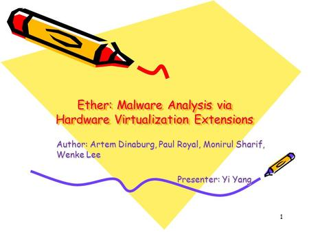 Ether: Malware Analysis via Hardware Virtualization Extensions Author: Artem Dinaburg, Paul Royal, Monirul Sharif, Wenke Lee Presenter: Yi Yang Presenter: