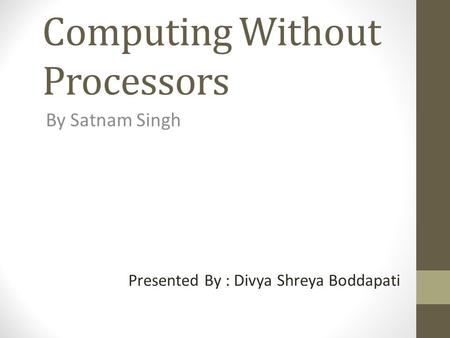 Computing Without Processors By Satnam Singh Presented By : Divya Shreya Boddapati.