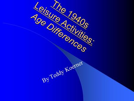 The 1940s Leisure Activities: Age Differences By Teddy Koerner.