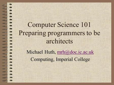 Computer Science 101 Preparing programmers to be architects Michael Huth, Computing, Imperial College.