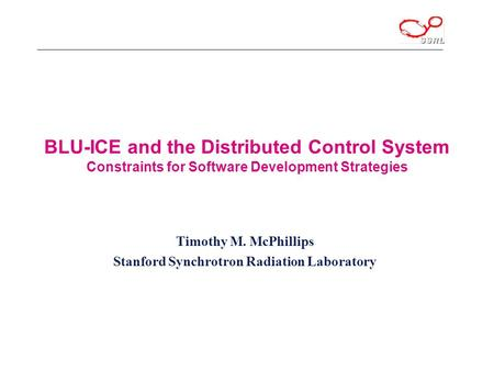 BLU-ICE and the Distributed Control System Constraints for Software Development Strategies Timothy M. McPhillips Stanford Synchrotron Radiation Laboratory.