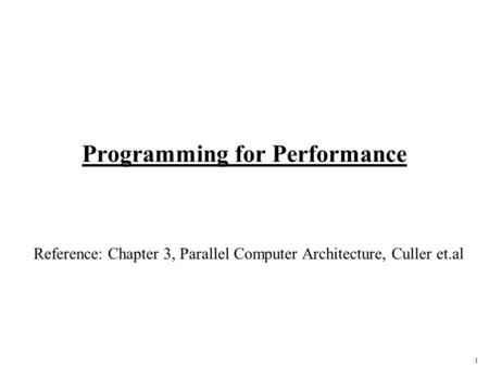 1 Programming for Performance Reference: Chapter 3, Parallel Computer Architecture, Culler et.al.