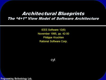 "Architectural Blueprints The ""4+1"" View Model of Software Architecture cyt IEEE Software 12(6) November 1995, pp. 42-50 Philippe Kruchten Rational Software."
