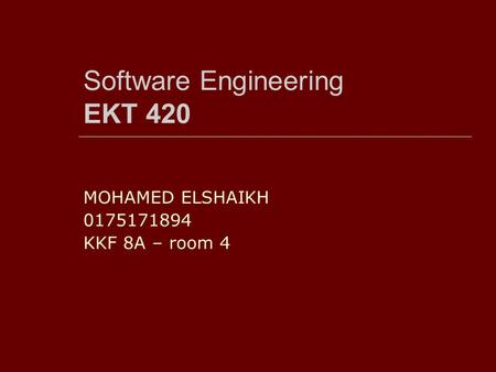 Software Engineering EKT 420 MOHAMED ELSHAIKH 0175171894 KKF 8A – room 4.