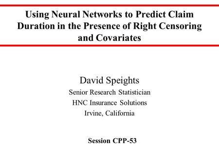 Using Neural Networks to Predict Claim Duration in the Presence of Right Censoring and Covariates David Speights Senior Research Statistician HNC Insurance.
