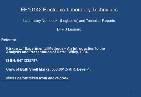 "1 EE10142 Electronic Laboratory Techniques Laboratory Notebooks (Logbooks) and Technical Reports Dr P J Leonard Refer to: Kirkup L, ""Experimental Methods."
