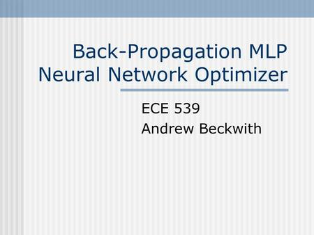 Back-Propagation MLP Neural Network Optimizer ECE 539 Andrew Beckwith.