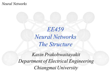 Neural Networks Kasin Prakobwaitayakit Department of Electrical Engineering Chiangmai University EE459 Neural Networks The Structure.