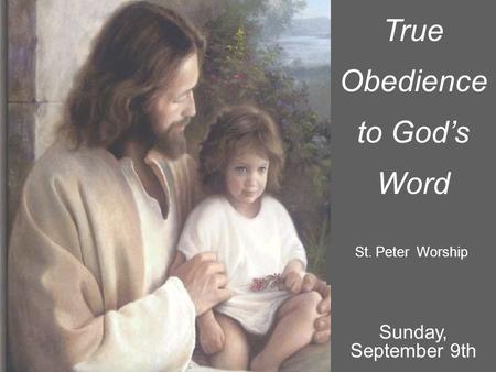 True Obedience to God's Word St. Peter Worship Sunday, September 9th.
