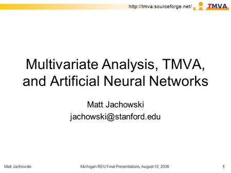 Michigan REU Final Presentations, August 10, 2006Matt Jachowski 1 Multivariate Analysis, TMVA, and Artificial Neural Networks Matt Jachowski