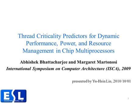 Thread Criticality Predictors for Dynamic Performance, Power, and Resource Management in Chip Multiprocessors Abhishek Bhattacharjee and Margaret Martonosi.