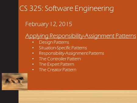 CS 325: Software Engineering February 12, 2015 Applying Responsibility-Assignment Patterns Design Patterns Situation-Specific Patterns Responsibility-Assignment.