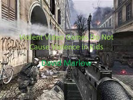 Violent Video Games Do Not Cause Violence in Kids David Marlow.