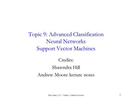 Data Mining - 2011 - Volinsky - Columbia University Topic 9: Advanced Classification Neural Networks Support Vector Machines 1 Credits: Shawndra Hill Andrew.