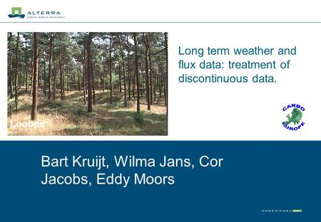 Long term weather and flux data: treatment of discontinuous data. Bart Kruijt, Wilma Jans, Cor Jacobs, Eddy Moors Loobos.