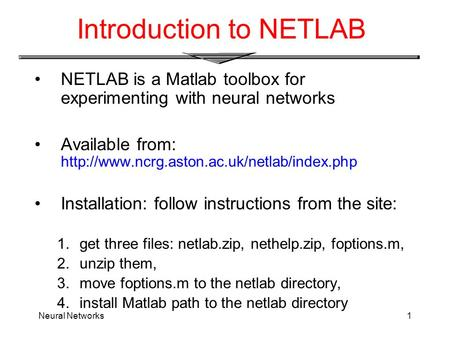 Neural Networks1 Introduction to NETLAB NETLAB is a Matlab toolbox for experimenting with neural networks Available from: