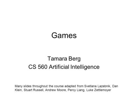 Games Tamara Berg CS 560 Artificial Intelligence Many slides throughout the course adapted from Svetlana Lazebnik, Dan Klein, Stuart Russell, Andrew Moore,