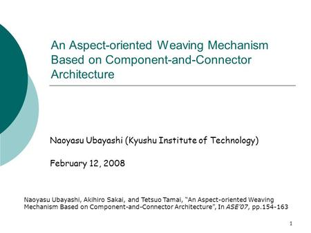 1 An Aspect-oriented Weaving Mechanism Based on Component-and-Connector Architecture Naoyasu Ubayashi (Kyushu Institute of Technology) February 12, 2008.