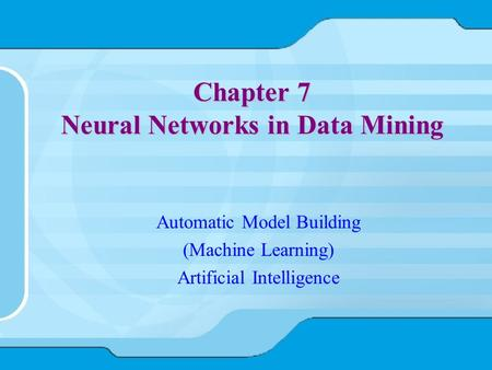 Chapter 7 Neural Networks in Data Mining Automatic Model Building (Machine Learning) Artificial Intelligence.