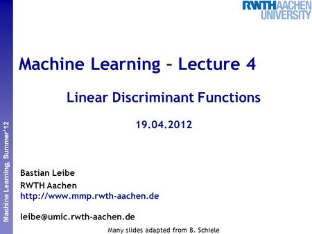 Perceptual and Sensory Augmented Computing Machine Learning, Summer'12 Machine Learning – Lecture 4 Linear Discriminant Functions 19.04.2012 Bastian Leibe.