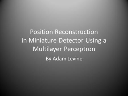 Position Reconstruction in Miniature Detector Using a Multilayer Perceptron By Adam Levine.