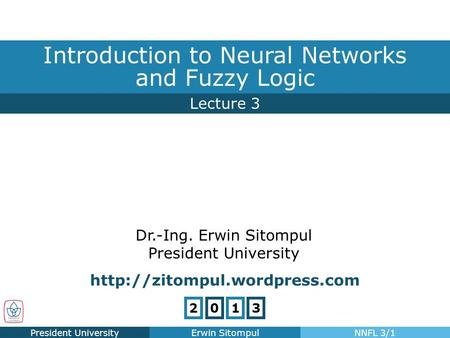 Lecture 3 Introduction to Neural Networks and Fuzzy Logic President UniversityErwin SitompulNNFL 3/1 Dr.-Ing. Erwin Sitompul President University