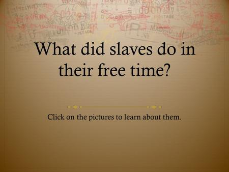 What did slaves do in their free time? Click on the pictures to learn about them.