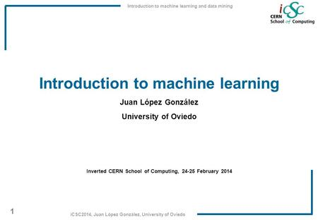 Introduction to machine learning and data mining 1 iCSC2014, Juan López González, University of Oviedo Introduction to machine learning Juan López González.