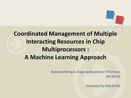 Ramazan Bitirgen, Engin Ipek and Jose F.Martinez MICRO'08 Presented by PAK,EUNJI Coordinated Management of Multiple Interacting Resources in Chip Multiprocessors.