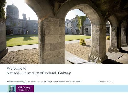 Welcome to National University of Ireland, Galway Dr Edward Herring, Dean of the College of Arts, Social Sciences, and Celtic Studies | 18 December, 2012.