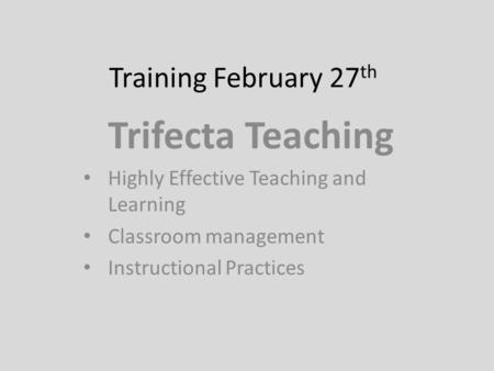Training February 27 th Trifecta Teaching Highly Effective Teaching and Learning Classroom management Instructional Practices.