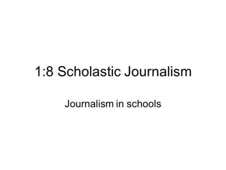 1:8 Scholastic Journalism Journalism in schools. Scholastic Journalism Refers to journalism as practiced in: –College –High School –Junior High School.