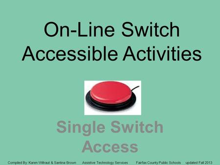 On-Line Switch Accessible Activities Single Switch Access Compiled By: Karen Wiltraut & Santina Brown Assistive Technology Services Fairfax County Public.