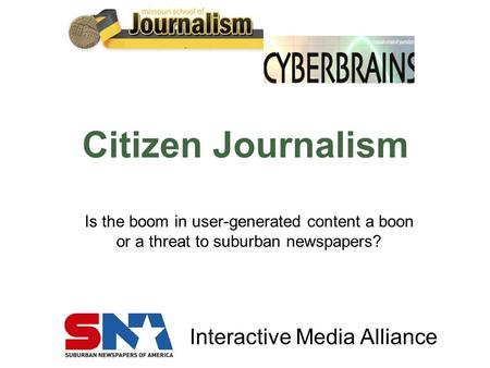 Interactive Media Alliance Citizen Journalism Is the boom in user-generated content a boon or a threat to suburban newspapers?