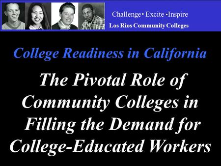 Challenge Excite Inspire Los Rios Community Colleges College Readiness in California The Pivotal Role of Community Colleges in Filling the Demand for College-Educated.